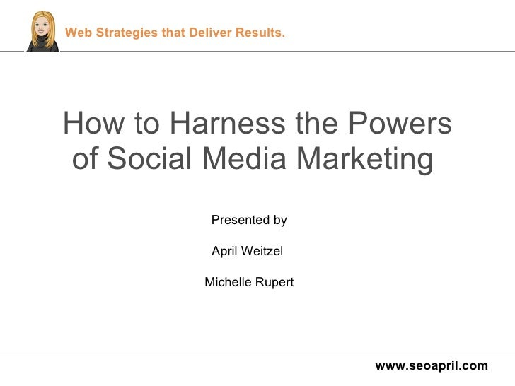 How to Harness the Powers of Social Media Marketing  www.seoapril.com Presented by April Weitzel  Michelle Rupert