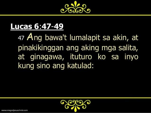 48   Siyay  tulad sa isang taongnagtatayo ng bahay, na humukay atpinakalalim, at inilagay ang patibayansa bato: at nang du...