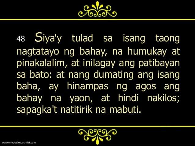 49   Datapuwat ang dumirinig, at hindiginagawa, ay tulad sa isang tao nanagtayo ng bahay sa lupa, na walangpatibayan; laba...