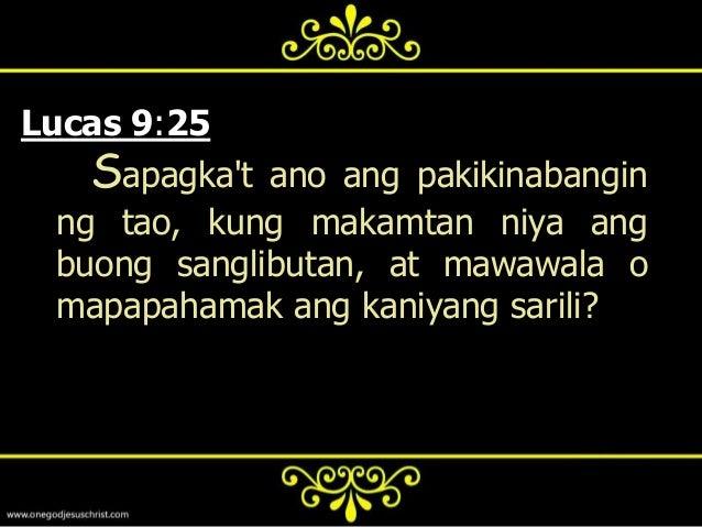 Lucas 12:15-26  15 At      sinabi niya sa kanila,  Mangagmasid kayo, at kayoy  mangagingat sa lahat ng kasakiman:  sapagka...