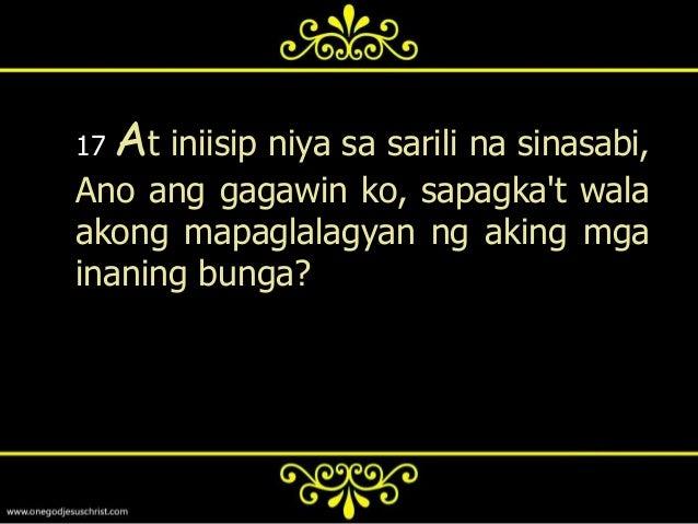 18   At sinabi niya, Ito ang gagawin ko:igigiba ko ang aking mga bangan, atgagawa ako ng lalong malalaki; atdoon ko ilalag...