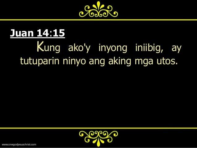 Juan 14:21       Ang mayroon ng aking mga  utos, at tinutupad ang mga yaon, ay  siyang umiibig sa akin: at ang  umiibig sa...