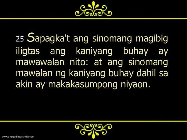 26   Sapagkat ano ang pakikinabanginng tao, kung makamtan niya angbuong sanglibutan at mawawalansiya ng kaniyang buhay? o ...