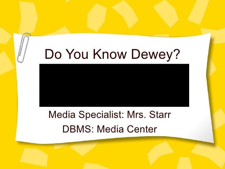 Do You Know Dewey? Media Specialist: Mrs. Starr DBMS: Media Center