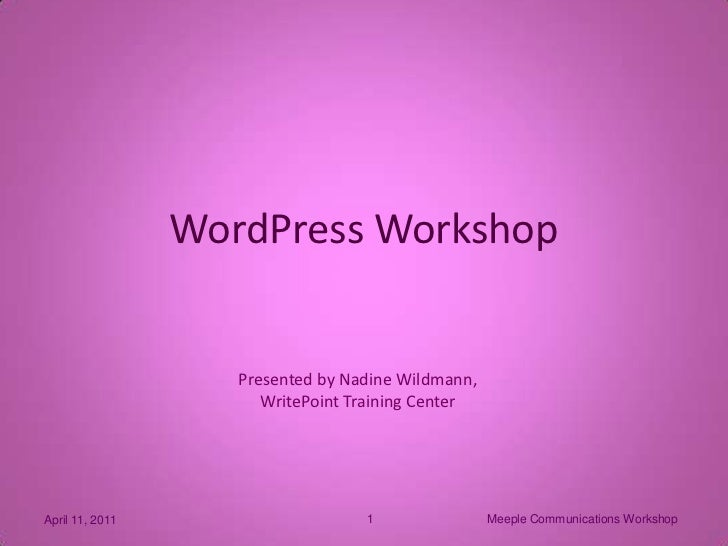 Meeple Communications Workshop<br />1<br />April 11, 2011<br />WordPress Workshop<br />Presented by Nadine Wildmann,<br />...