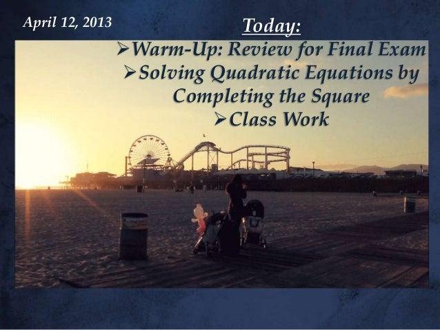 April 12, 2013              Today:                 Warm-Up: Review for Final Exam                 Solving Quadratic Equa...