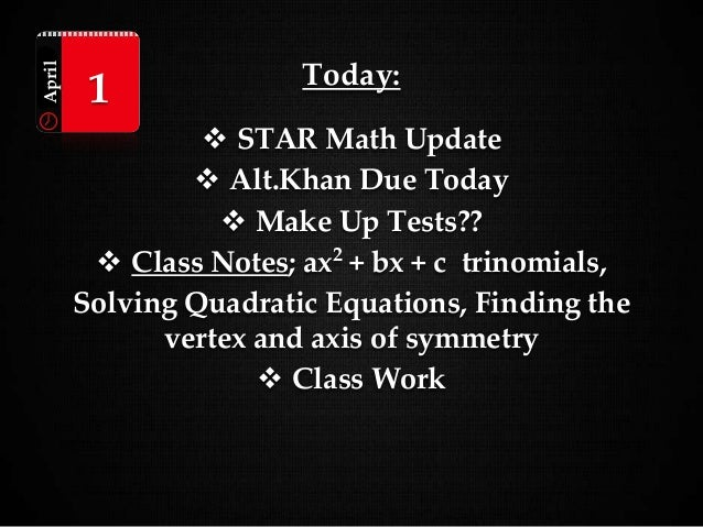 Today:  STAR Math Update  Alt.Khan Due Today  Make Up Tests??  Class Notes; ax2 + bx + c trinomials, Solving Quadratic...