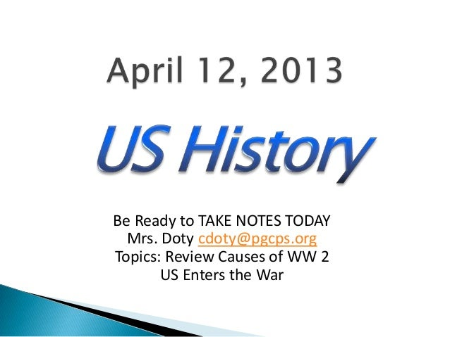 Be Ready to TAKE NOTES TODAY  Mrs. Doty cdoty@pgcps.orgTopics: Review Causes of WW 2       US Enters the War