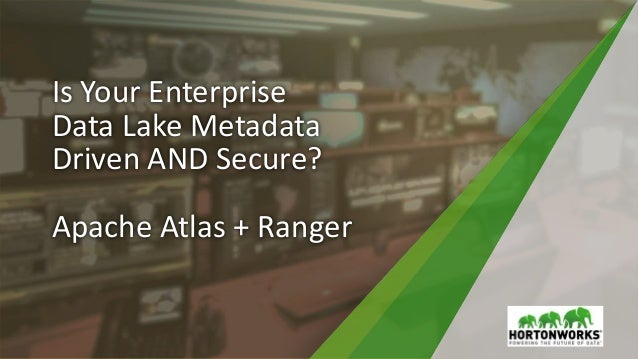 Is Your Enterprise Data Lake Metadata Driven AND Secure? Apache Atlas + Ranger