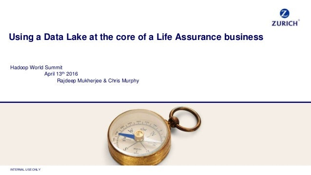 INTERNAL USE ONLY Using a Data Lake at the core of a Life Assurance business Hadoop World Summit April 13th 2016 Rajdeep M...