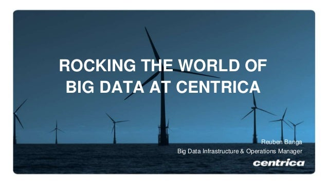 ROCKING THE WORLD OF BIG DATA AT CENTRICA Reuben Banga Big Data Infrastructure & Operations Manager