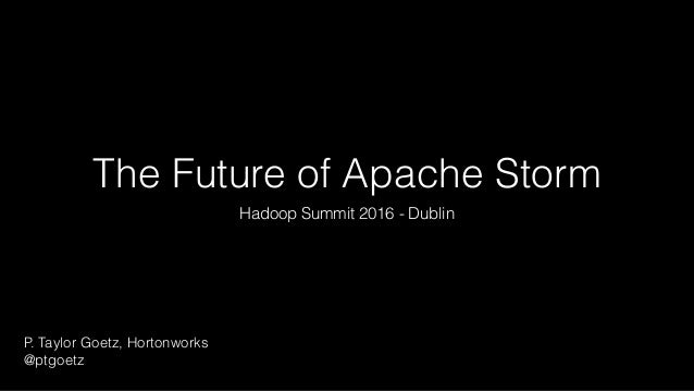 The Future of Apache Storm Hadoop Summit 2016 - Dublin P. Taylor Goetz, Hortonworks @ptgoetz