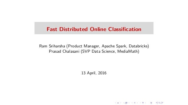 Fast Distributed Online Classification Ram Sriharsha (Product Manager, Apache Spark, Databricks) Prasad Chalasani (SVP Data...