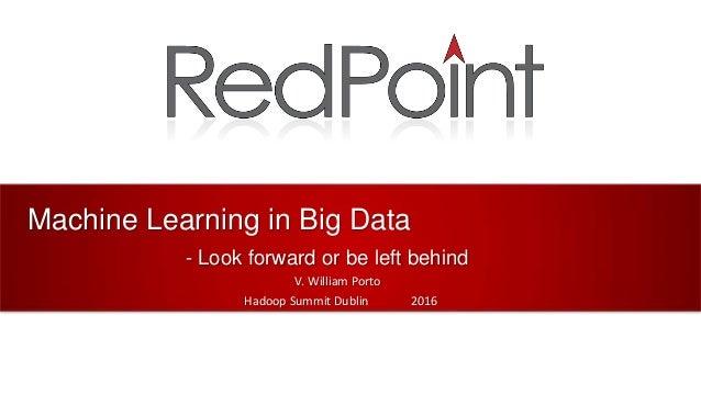 Machine Learning in Big Data - Look forward or be left behind V. William Porto Hadoop Summit Dublin 2016