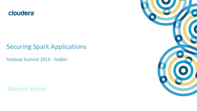 1© Cloudera, Inc. All rights reserved. Securing Spark Applications Hadoop Summit 2016 - Dublin Marcelo Vanzin
