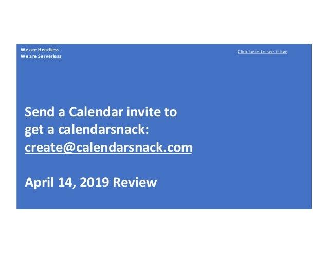 We are Headless We are Serverless Send a Calendar invite to get a calendarsnack: create@calendarsnack.com April 14, 2019 R...