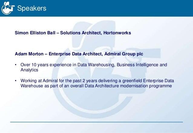 Speakers Simon Elliston Ball – Solutions Architect, Hortonworks Adam Morton – Enterprise Data Architect, Admiral Group plc...