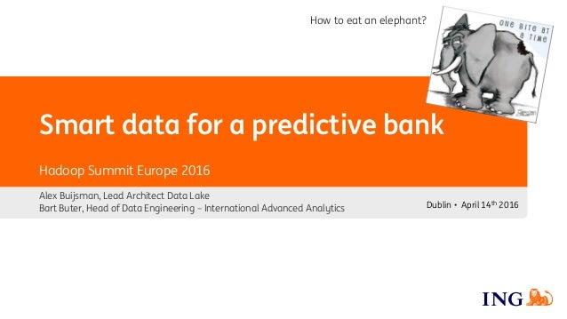 Smart data for a predictive bank Alex Buijsman, Lead Architect Data Lake Bart Buter, Head of Data Engineering – Internatio...