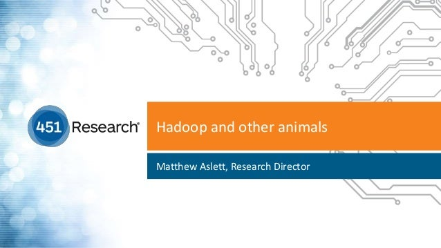 Hadoop and other animals Matthew Aslett, Research Director
