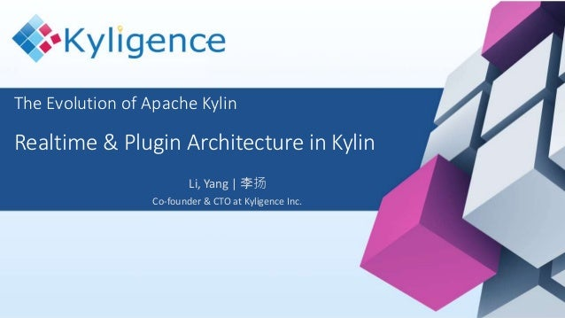 The Evolution of Apache Kylin Realtime & Plugin Architecture in Kylin Li, Yang | 李扬 Co-founder & CTO at Kyligence Inc.