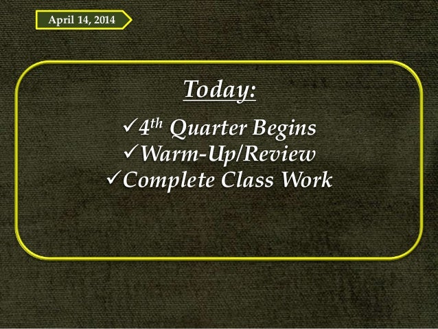 Today: 4th Quarter Begins Warm-Up/Review Complete Class Work April 14, 2014