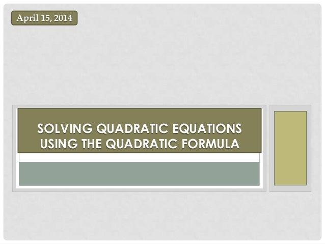 SOLVING QUADRATIC EQUATIONS USING THE QUADRATIC FORMULA April 15, 2014