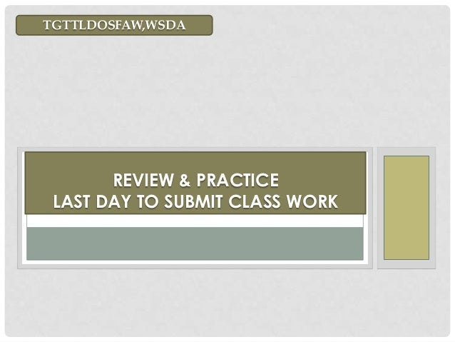 REVIEW & PRACTICE LAST DAY TO SUBMIT CLASS WORK TGTTLDOSFAW,WSDA