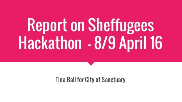 Report on Sheffugees Hackathon - 8/9 April 16 Tina Ball for City of Sanctuary