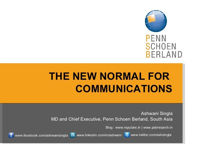THE NEW NORMAL FOR  COMMUNICATIONS Ashwani Singla MD and Chief Executive, Penn Schoen Berland, South Asia Blog : www.reput...