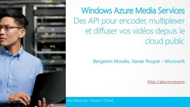 Windows Azure Media Services Des API pour encoder, multiplexer et diffuser vos vidéos depuis le cloud public Benjamin Moul...