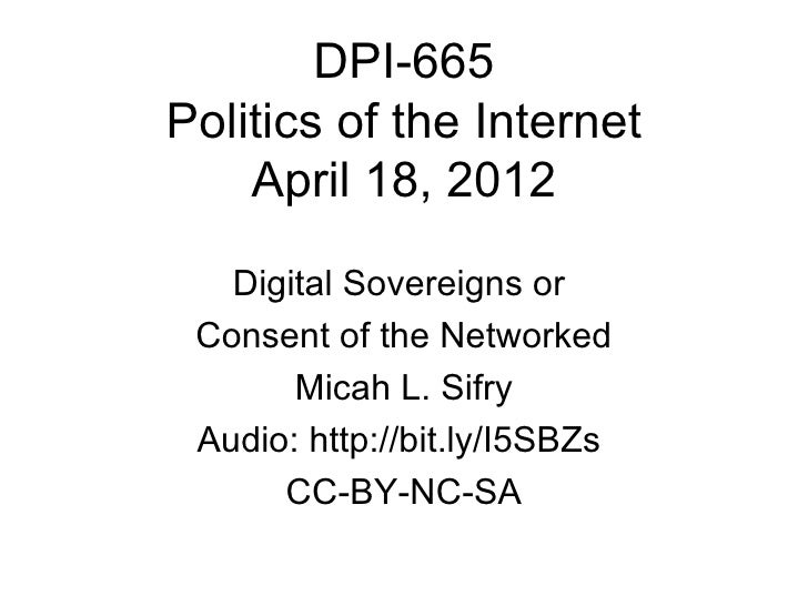 DPI-665Politics of the Internet    April 18, 2012   Digital Sovereigns or Consent of the Networked       Micah L. Sifry Au...