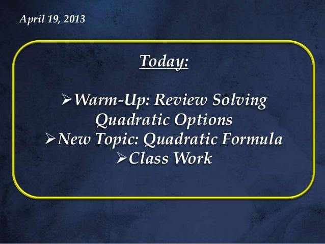 April 19, 2013                 Today:      Warm-Up: Review Solving          Quadratic Options     New Topic: Quadratic F...