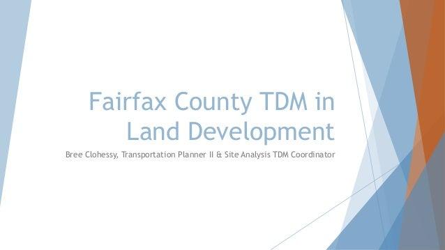 Fairfax County TDM in Land Development Bree Clohessy, Transportation Planner II & Site Analysis TDM Coordinator