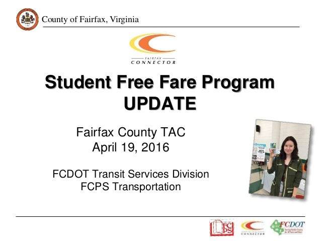 County of Fairfax, Virginia Student Free Fare Program UPDATE Fairfax County TAC April 19, 2016 FCDOT Transit Services Divi...