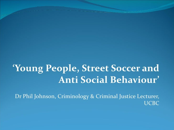 ' Young People, Street Soccer and Anti Social Behaviour'  Dr Phil Johnson, Criminology & Criminal Justice Lecturer, UCBC