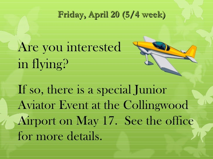 Friday, April 20 (5/4 week)Are you interestedin flying?If so, there is a special JuniorAviator Event at the CollingwoodAir...