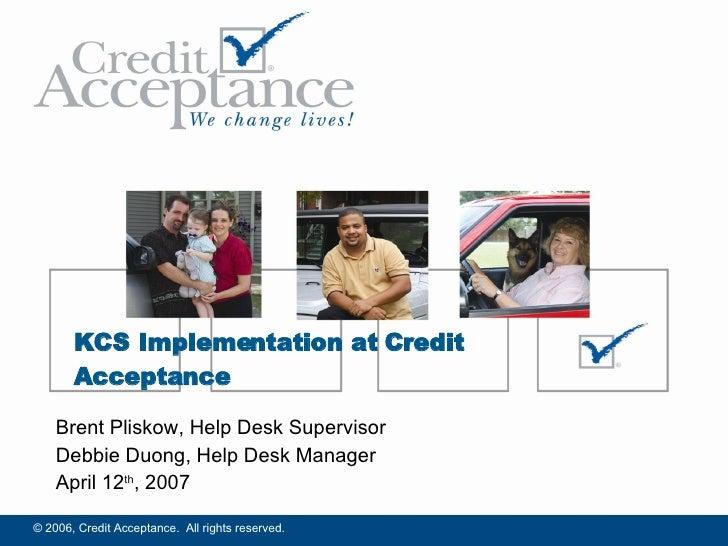 Brent Pliskow, Help Desk Supervisor Debbie Duong, Help Desk Manager April 12 th , 2007 KCS Implementation at Credit Accept...
