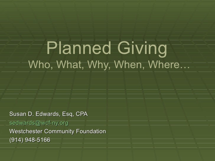 Planned Giving   Who, What, Why, When, Where… Susan D. Edwards, Esq, CPA [email_address] Westchester Community Foundation ...