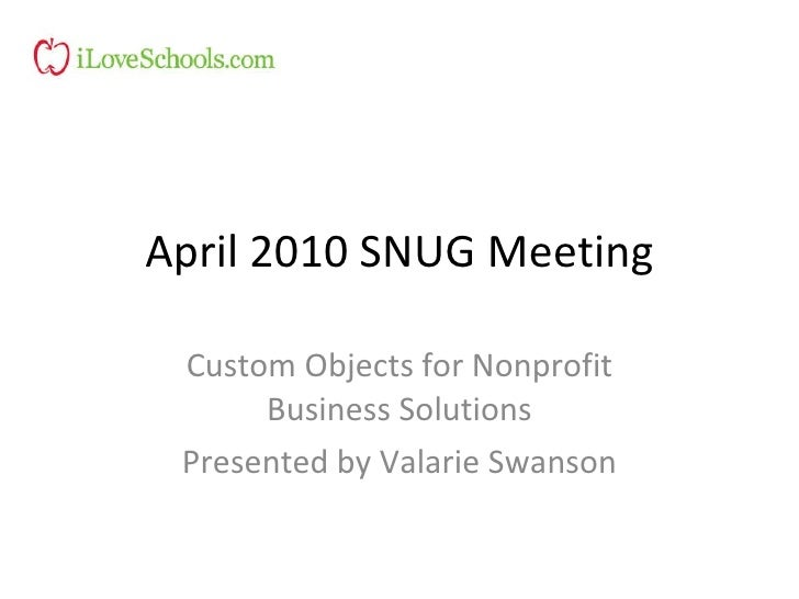 April 2010 SNUG Meeting Custom Objects for Nonprofit Business Solutions Presented by Valarie Swanson