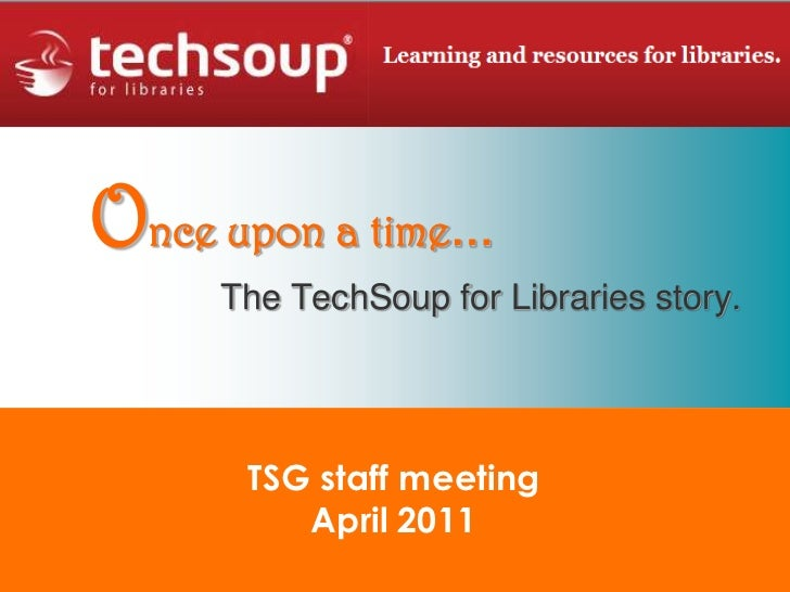 Once upon a time…<br />The TechSoup for Libraries story.<br />TSG staff meeting<br />April 2011<br />