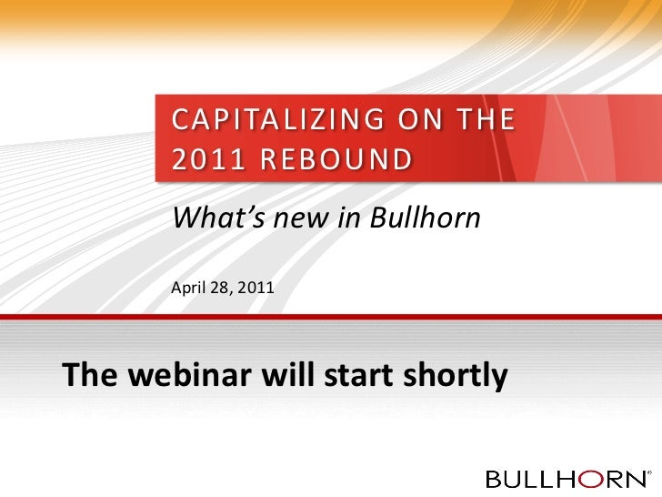 CAPITALIZING ON THE       2011 REBOUND       What's new in Bullhorn       April 28, 2011The webinar will start shortly