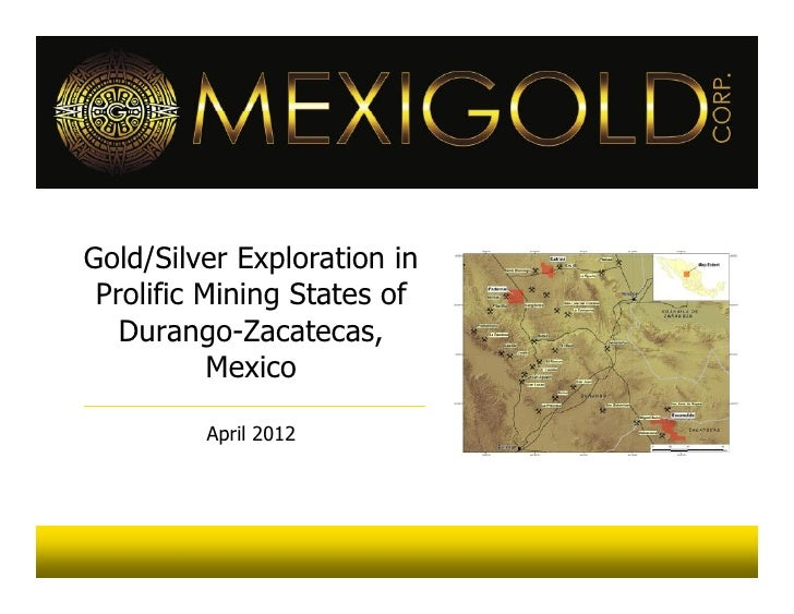 Gold/Silver Exploration in Prolific Mining States of   Durango-Zacatecas,           Mexico         April 2012