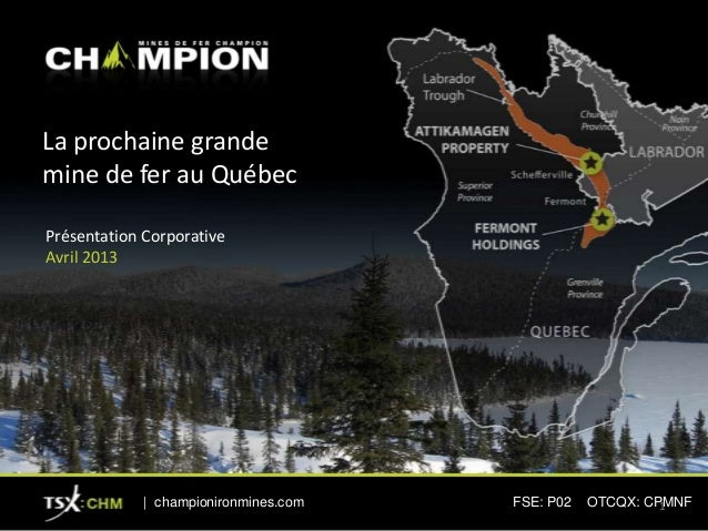 La prochaine grandemine de fer au QuébecPrésentation CorporativeAvril 2013| championironmines.com FSE: P02 OTCQX: CPMNF1