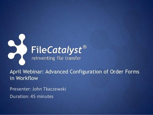 April Webinar: Advanced Configuration of Order Forms  in Workflow  Presenter: John Tkaczewski  Duration: 45 minutes