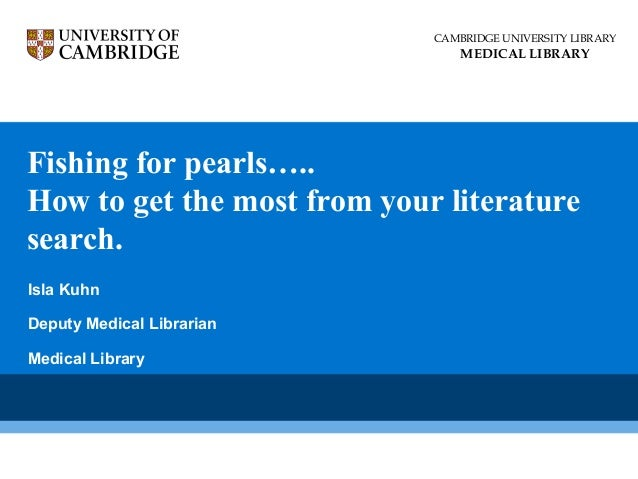 Fishing for pearls….. How to get the most from your literature search. CAMBRIDGE UNIVERSITY LIBRARY MEDICAL LIBRARY Isla K...