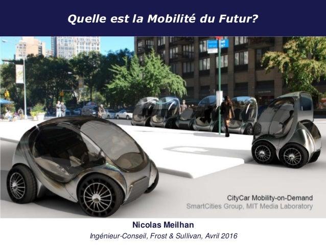 Quelle est la Mobilité du Futur? January 2012 Nicolas Meilhan Ingénieur-Conseil, Frost & Sullivan, Avril 2016