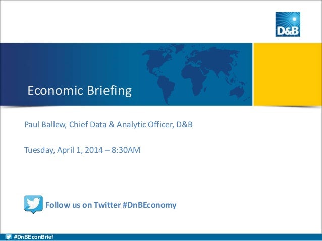Paul Ballew, Chief Data & Analytic Officer, D&B Tuesday, April 1, 2014 – 8:30AM Economic Briefing Follow us on Twitter #Dn...