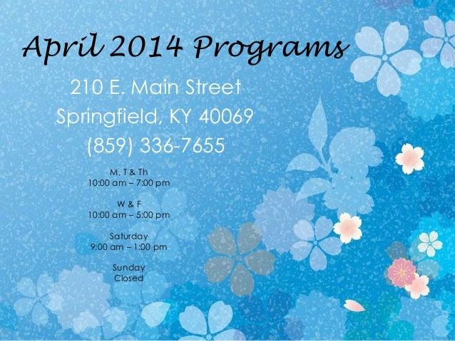 April 2014 Programs 210 E. Main Street Springfield, KY 40069 (859) 336-7655 M, T & Th 10:00 am – 7:00 pm W & F 10:00 am – ...