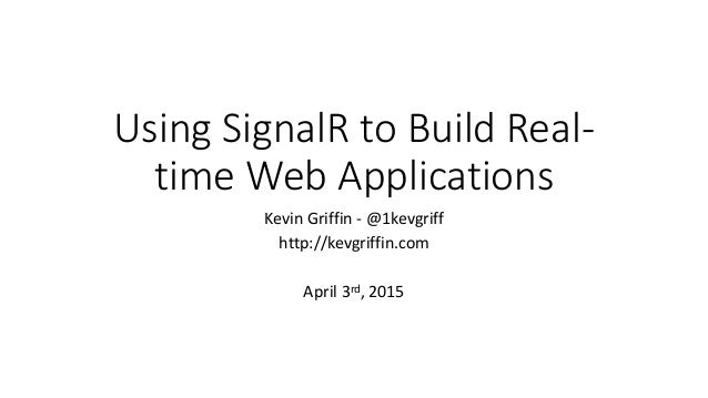Using SignalR to Build Real- time Web Applications Kevin Griffin - @1kevgriff http://kevgriffin.com April 3rd, 2015