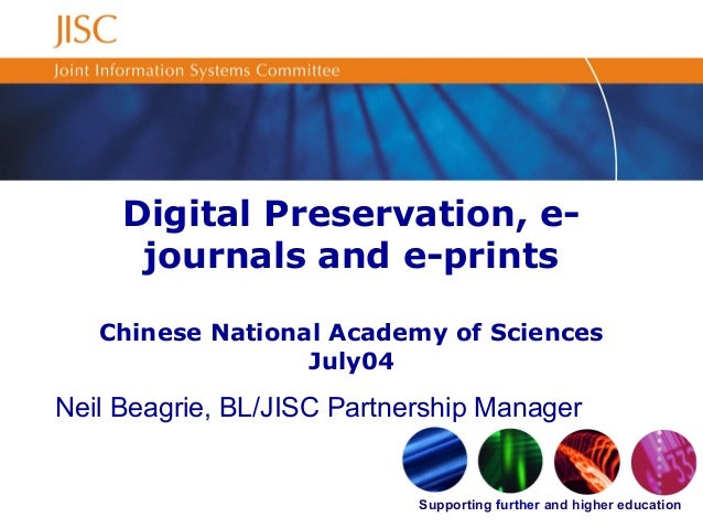 Supporting further and higher education Digital Preservation, e- journals and e-prints Chinese National Academy of Science...
